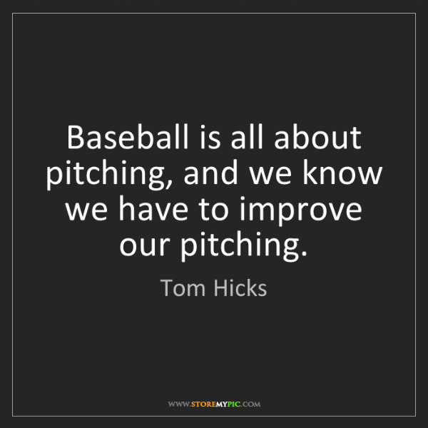 Tom Hicks: Baseball is all about pitching, and we know we have to...