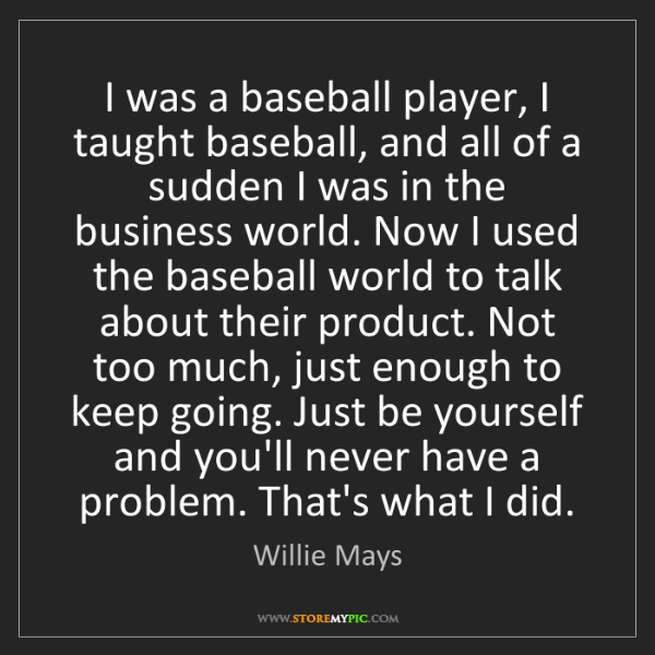 Willie Mays: I was a baseball player, I taught baseball, and all of...
