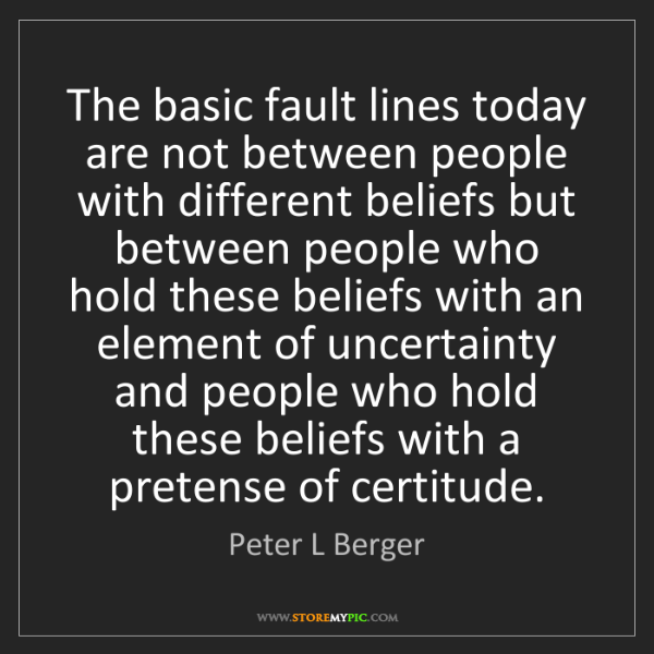 Peter L Berger: The basic fault lines today are not between people with...