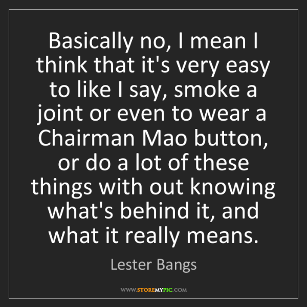 Lester Bangs: Basically no, I mean I think that it's very easy to like...