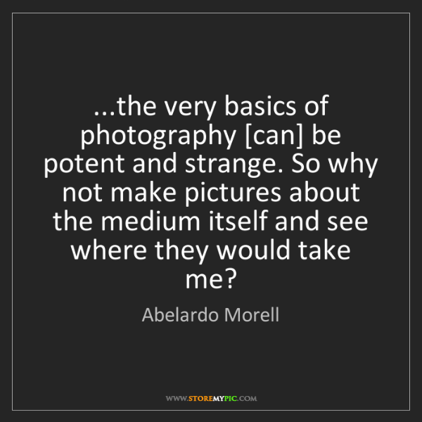 Abelardo Morell: ...the very basics of photography [can] be potent and...