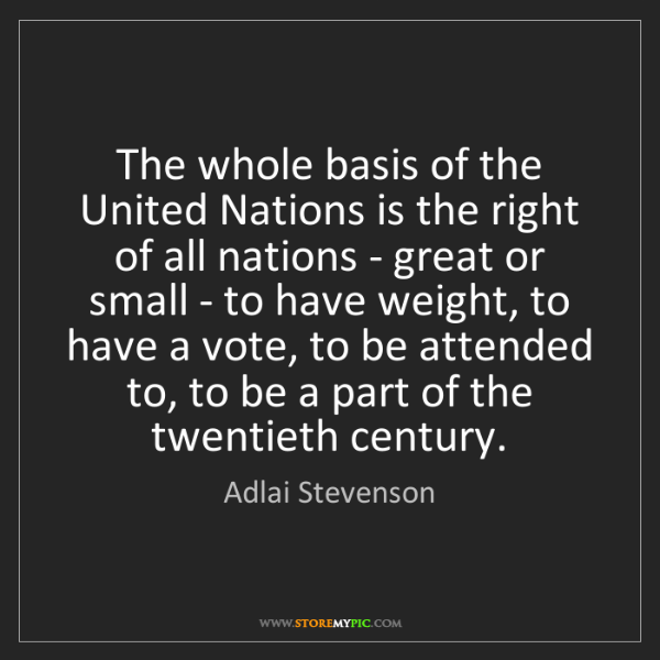 Adlai Stevenson: The whole basis of the United Nations is the right of...