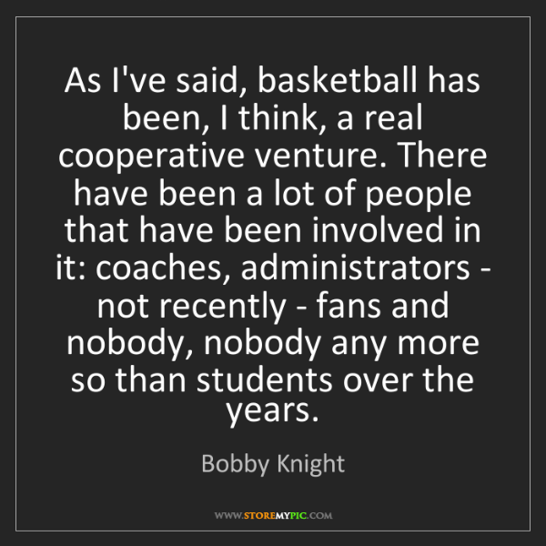 Bobby Knight: As I've said, basketball has been, I think, a real cooperative...