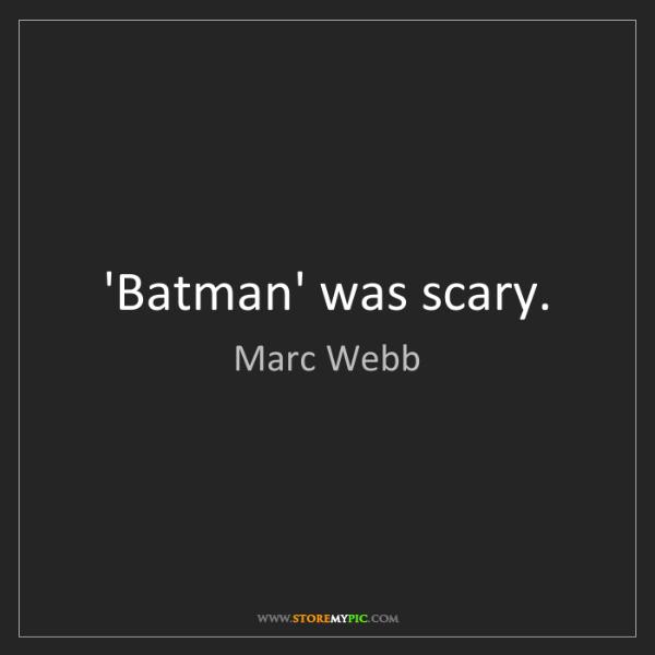 Marc Webb: 'Batman' was scary.