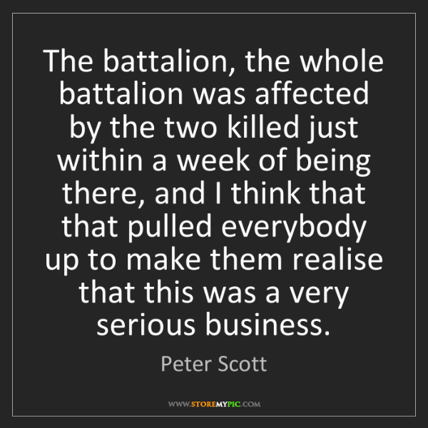 Peter Scott: The battalion, the whole battalion was affected by the...