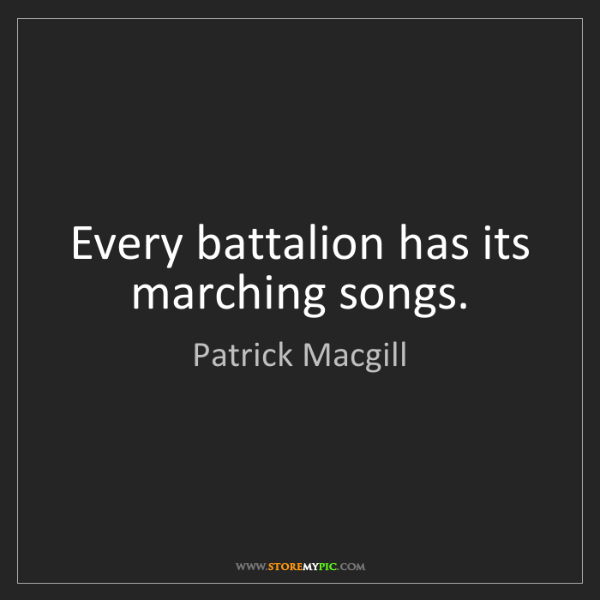 Patrick Macgill: Every battalion has its marching songs.