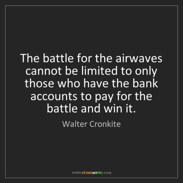 Walter Cronkite: The battle for the airwaves cannot be limited to only...
