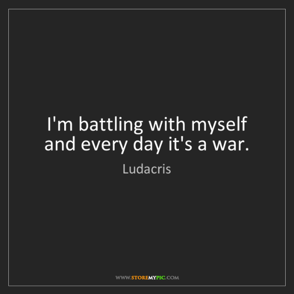 Ludacris: I'm battling with myself and every day it's a war.