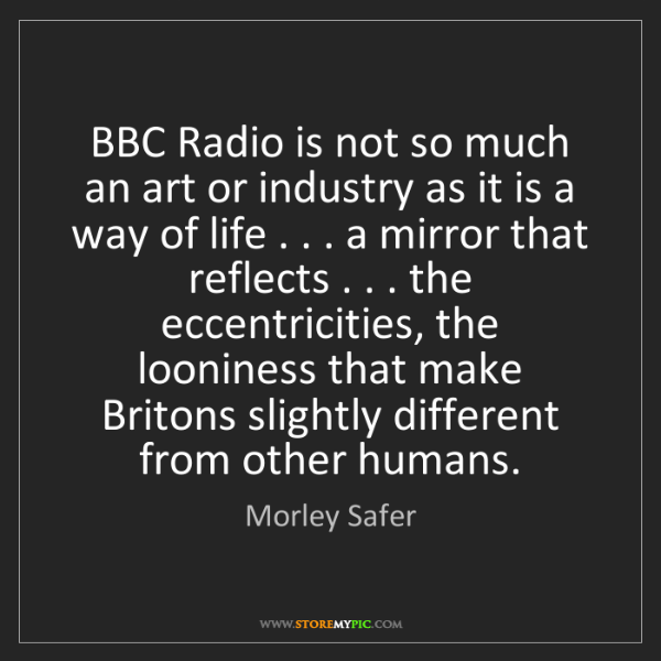 Morley Safer: BBC Radio is not so much an art or industry as it is...