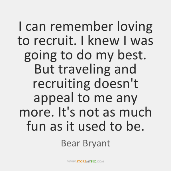 I can remember loving to recruit. I knew I was going to ...