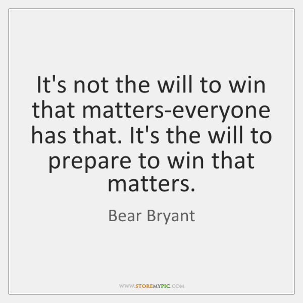 It's not the will to win that matters-everyone has that. It's the ...