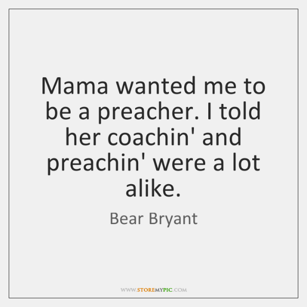 Mama wanted me to be a preacher. I told her coachin' and ...