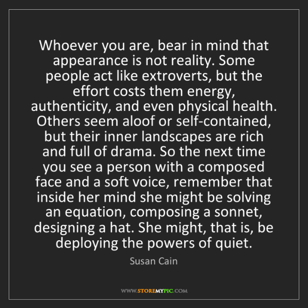 Susan Cain: Whoever you are, bear in mind that appearance is not...