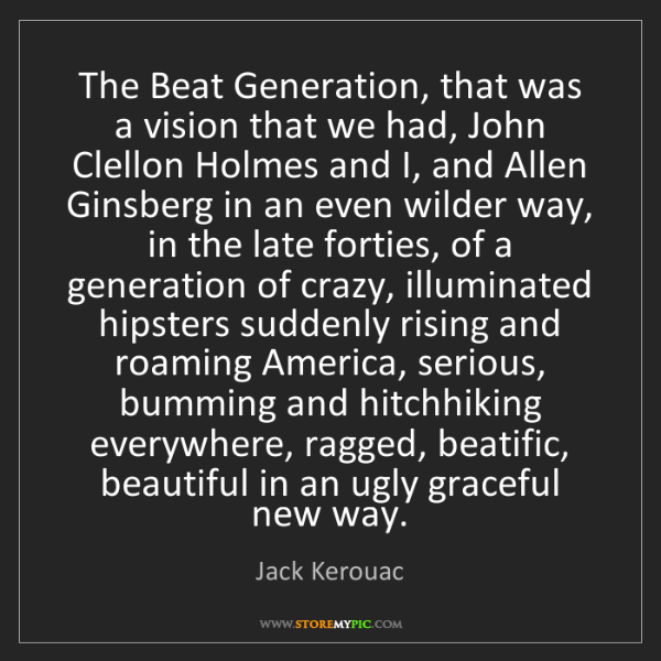 Jack Kerouac: The Beat Generation, that was a vision that we had, John...