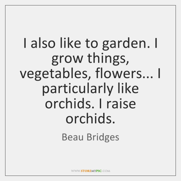 I also like to garden. I grow things, vegetables, flowers... I particularly ...