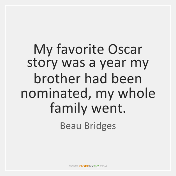 My favorite Oscar story was a year my brother had been nominated, ...