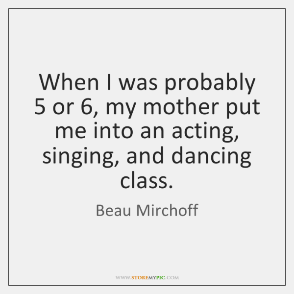 When I was probably 5 or 6, my mother put me into an acting, ...