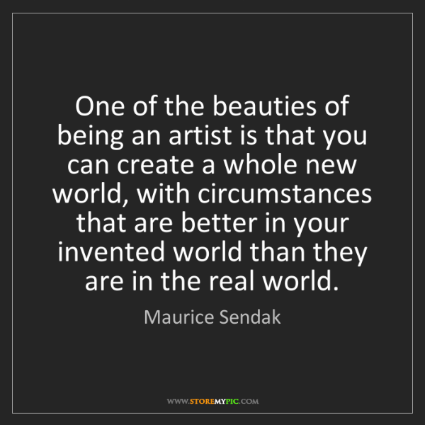 Maurice Sendak: One of the beauties of being an artist is that you can...