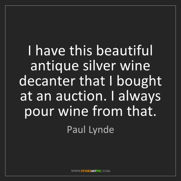 Paul Lynde: I have this beautiful antique silver wine decanter that...