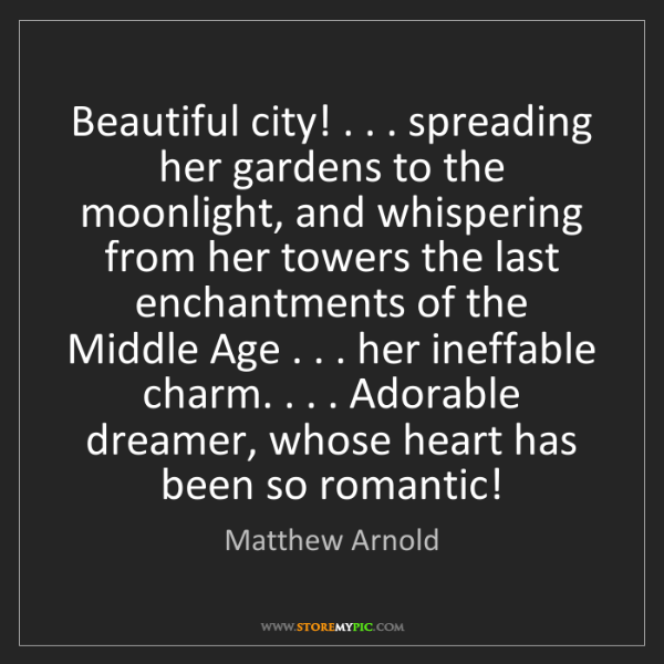 Matthew Arnold: Beautiful city! . . . spreading her gardens to the moonlight,...