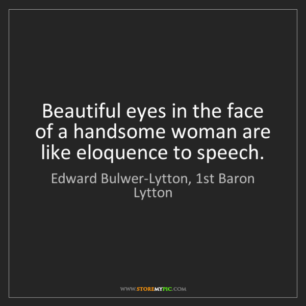 Edward Bulwer-Lytton, 1st Baron Lytton: Beautiful eyes in the face of a handsome woman are like...