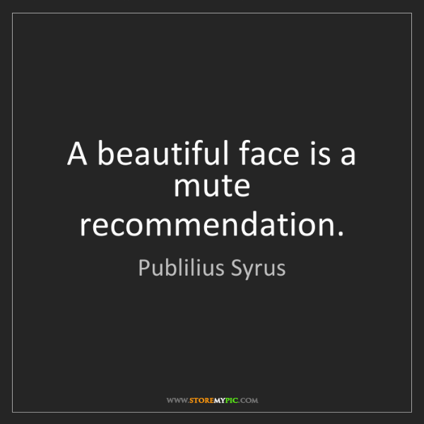 Publilius Syrus: A beautiful face is a mute recommendation.