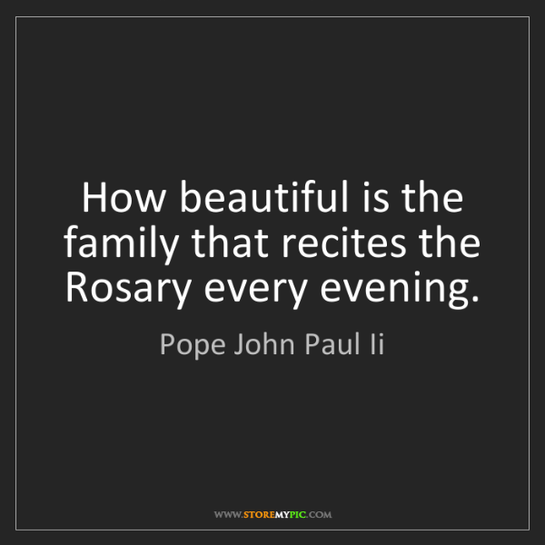 Pope John Paul Ii: How beautiful is the family that recites the Rosary every...