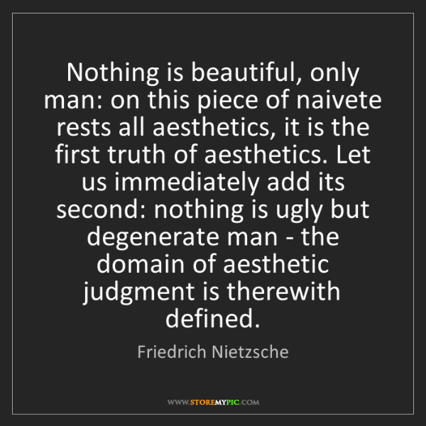 Friedrich Nietzsche: Nothing is beautiful, only man: on this piece of naivete...