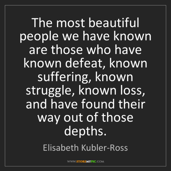 Elisabeth Kubler-Ross: The most beautiful people we have known are those who...