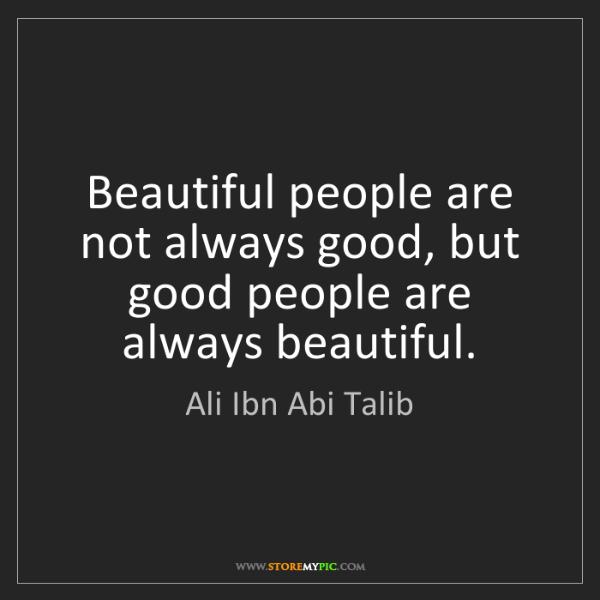 Ali Ibn Abi Talib: Beautiful people are not always good, but good people...