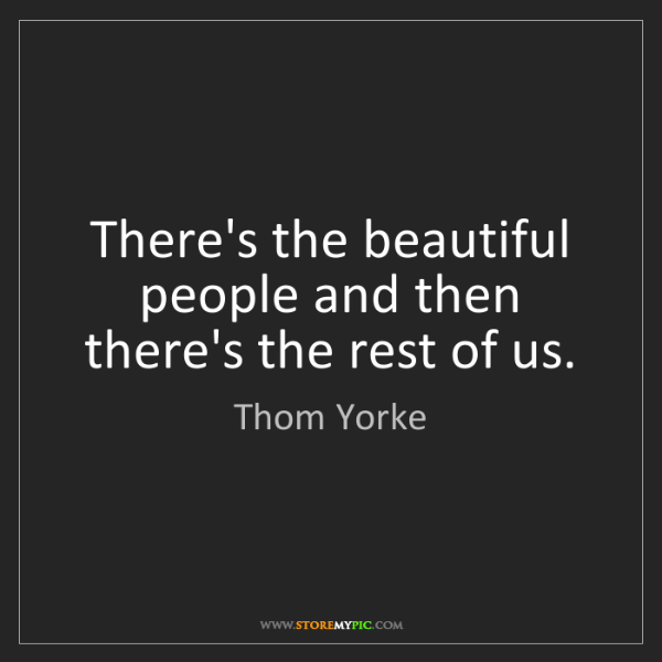 Thom Yorke: There's the beautiful people and then there's the rest...