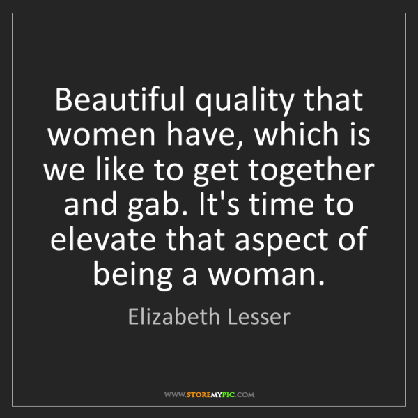 Elizabeth Lesser: Beautiful quality that women have, which is we like to...
