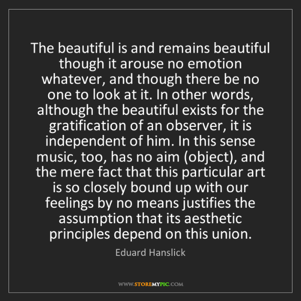 Eduard Hanslick: The beautiful is and remains beautiful though it arouse...