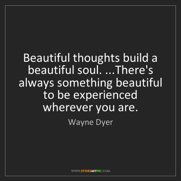 Wayne Dyer: Beautiful thoughts build a beautiful soul. ...There's...