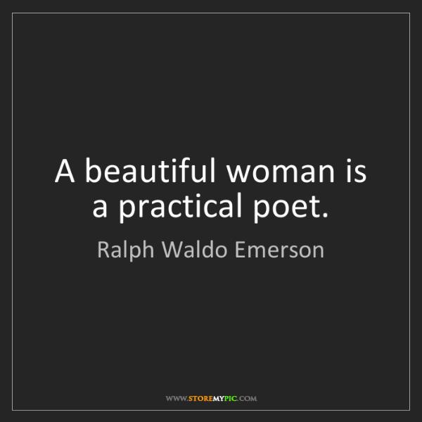 Ralph Waldo Emerson: A beautiful woman is a practical poet.