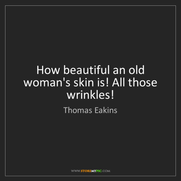 Thomas Eakins: How beautiful an old woman's skin is! All those wrinkles!