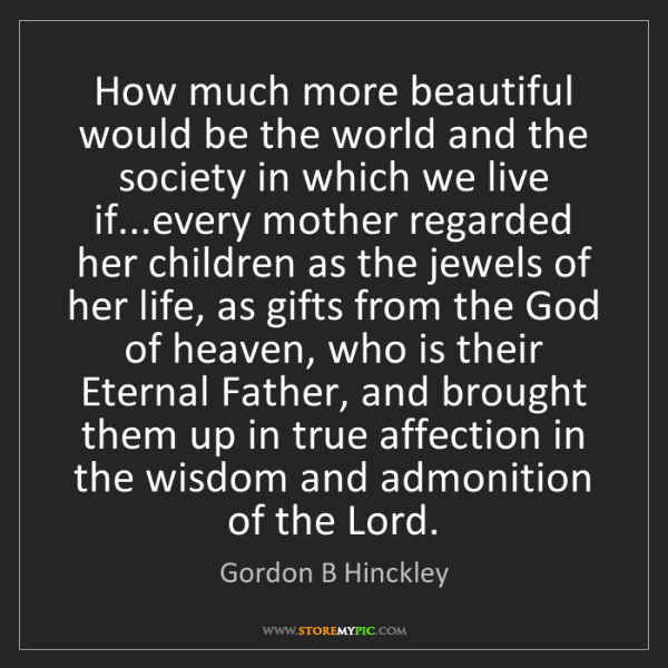 Gordon B Hinckley: How much more beautiful would be the world and the society...