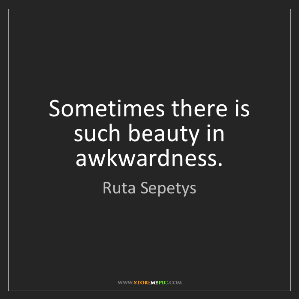Ruta Sepetys: Sometimes there is such beauty in awkwardness.