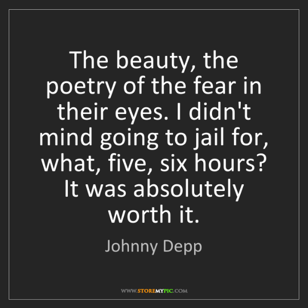 Johnny Depp: The beauty, the poetry of the fear in their eyes. I didn't...