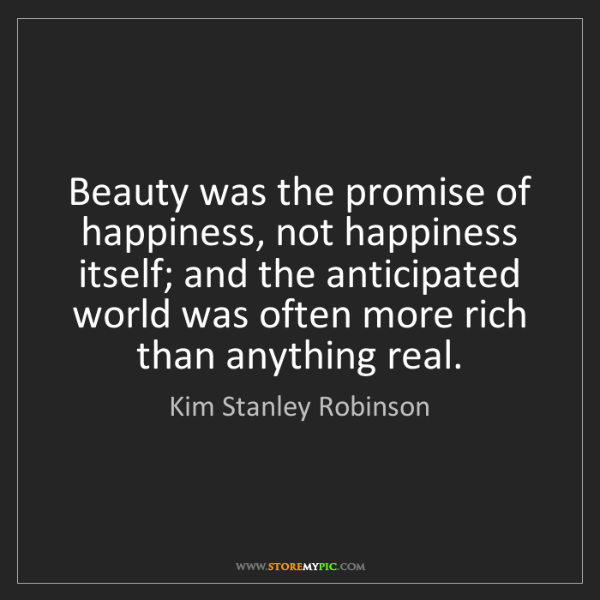 Kim Stanley Robinson: Beauty was the promise of happiness, not happiness itself;...