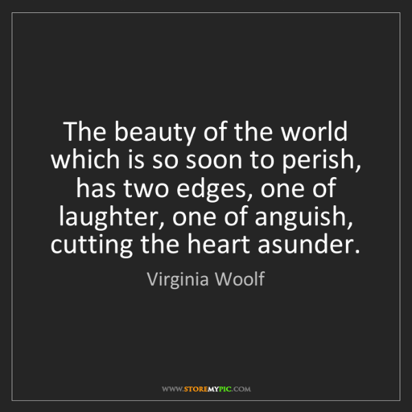 Virginia Woolf: The beauty of the world which is so soon to perish, has...