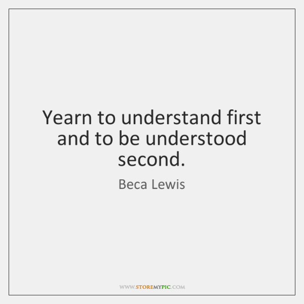 Yearn to understand first and to be understood second.