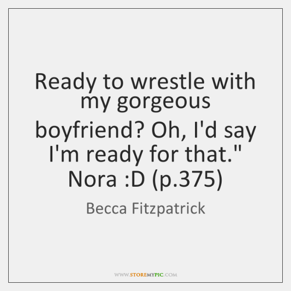 Ready to wrestle with my gorgeous boyfriend? Oh, I'd say I'm ready ...