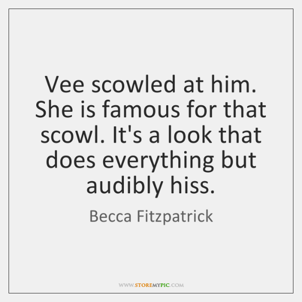 Vee scowled at him. She is famous for that scowl. It's a ...