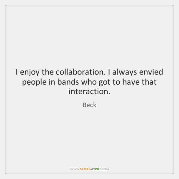 I enjoy the collaboration. I always envied people in bands who got ...