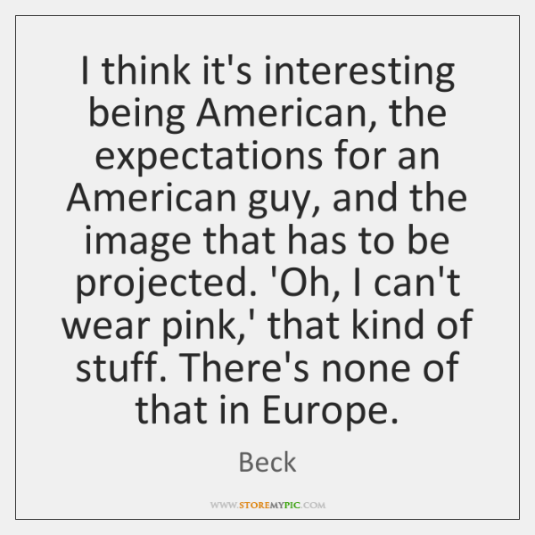 I think it's interesting being American, the expectations for an American guy, ...
