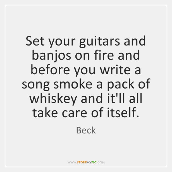 Set your guitars and banjos on fire and before you write a ...