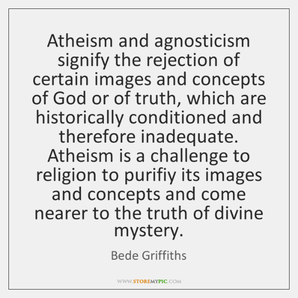 Atheism and agnosticism signify the rejection of certain images and concepts of ...