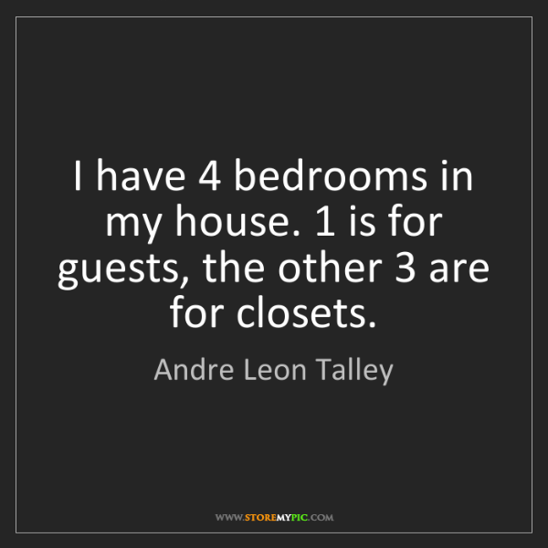 Andre Leon Talley: I have 4 bedrooms in my house. 1 is for guests, the other...