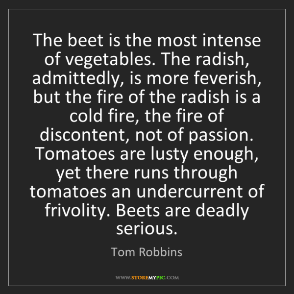 Tom Robbins: The beet is the most intense of vegetables. The radish,...